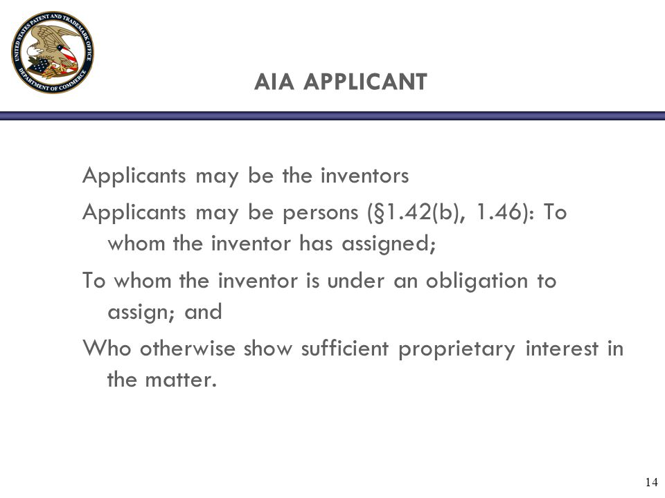 AIA APPLICANT Applicants may be the inventors Applicants may be persons (§1.42(b), 1.46): To whom the inventor has assigned; To whom the inventor is u