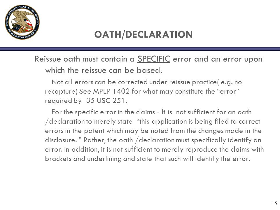 15 OATH/DECLARATION Reissue oath must contain a SPECIFIC error and an error upon which the reissue can be based. Not all errors can be corrected under