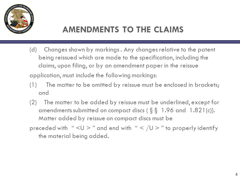 4 AMENDMENTS TO THE CLAIMS (d) Changes shown by markings. Any changes relative to the patent being reissued which are made to the specification, inclu