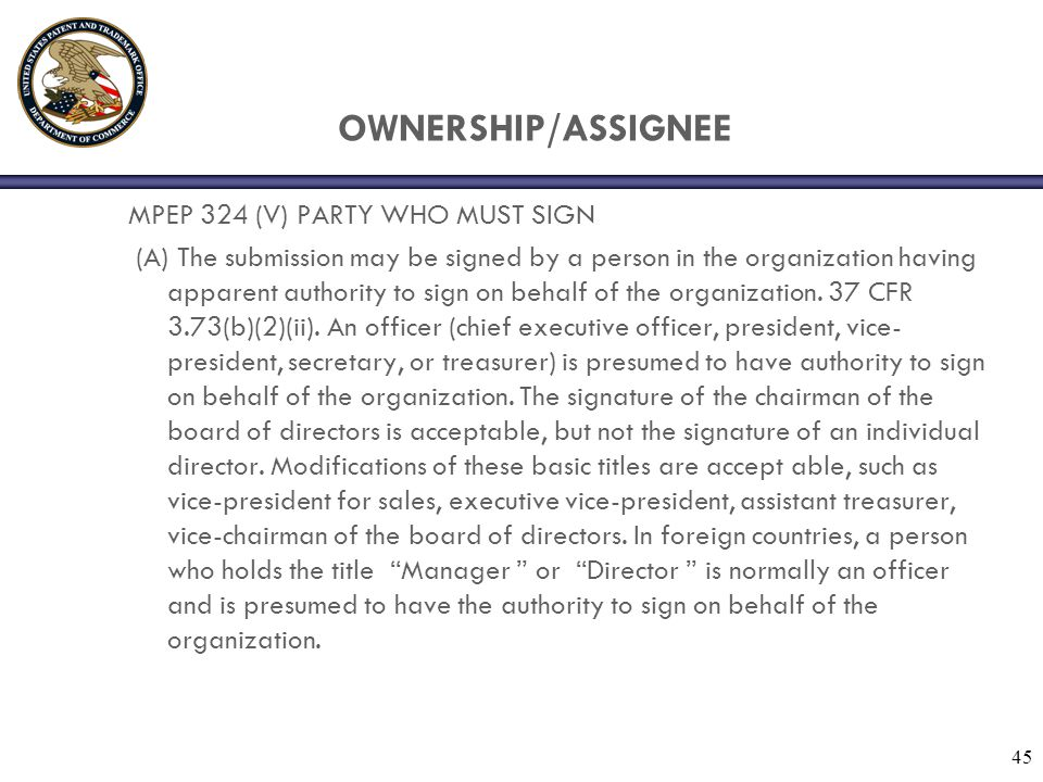 OWNERSHIP/ASSIGNEE MPEP 324 (V) PARTY WHO MUST SIGN (A) The submission may be signed by a person in the organization having apparent authority to sign