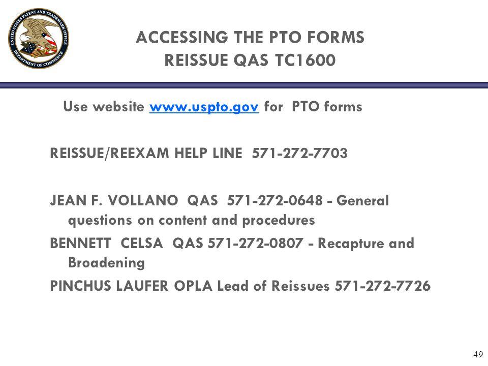 49 ACCESSING THE PTO FORMS REISSUE QAS TC1600 Use website www.uspto.gov for PTO formswww.uspto.gov REISSUE/REEXAM HELP LINE 571-272-7703 JEAN F. VOLLA