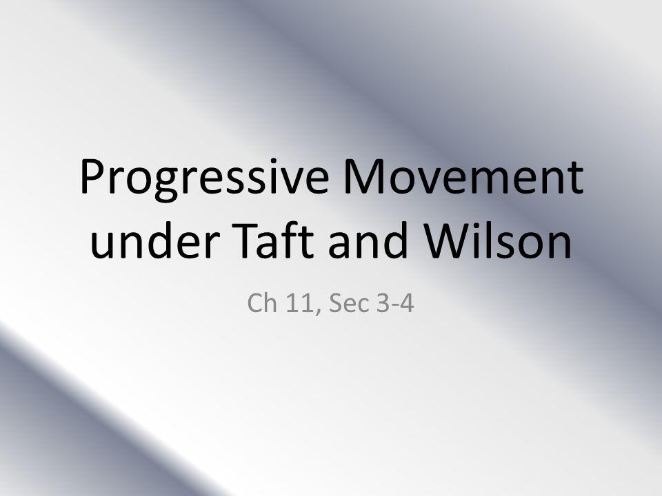 Progressive Movement under Taft and Wilson Ch 11, Sec 3-4
