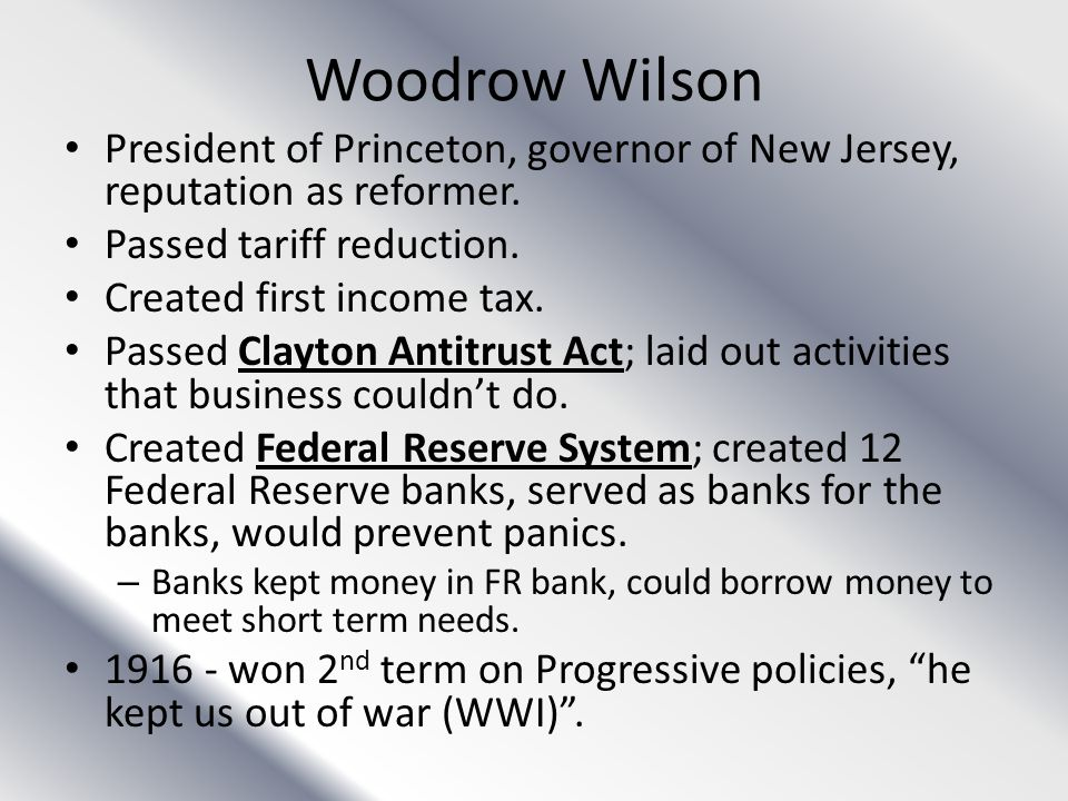 Woodrow Wilson President of Princeton, governor of New Jersey, reputation as reformer. Passed tariff reduction. Created first income tax. Passed Clayt