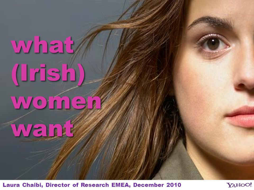1 what (Irish) womenwant womenwant Laura Chaibi, Director of Research EMEA, December 2010