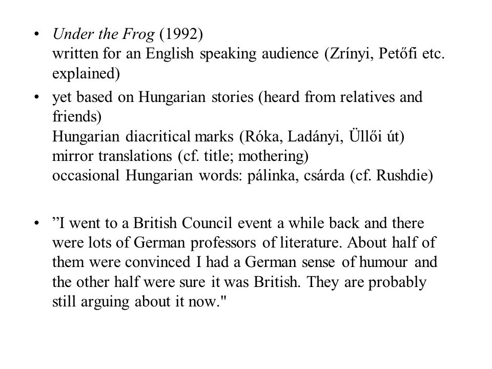 Under the Frog (1992) written for an English speaking audience (Zrínyi, Petőfi etc. explained) yet based on Hungarian stories (heard from relatives an