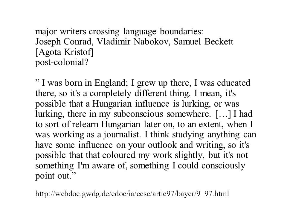 major writers crossing language boundaries: Joseph Conrad, Vladimir Nabokov, Samuel Beckett [Agota Kristof] post-colonial? I was born in England; I gr