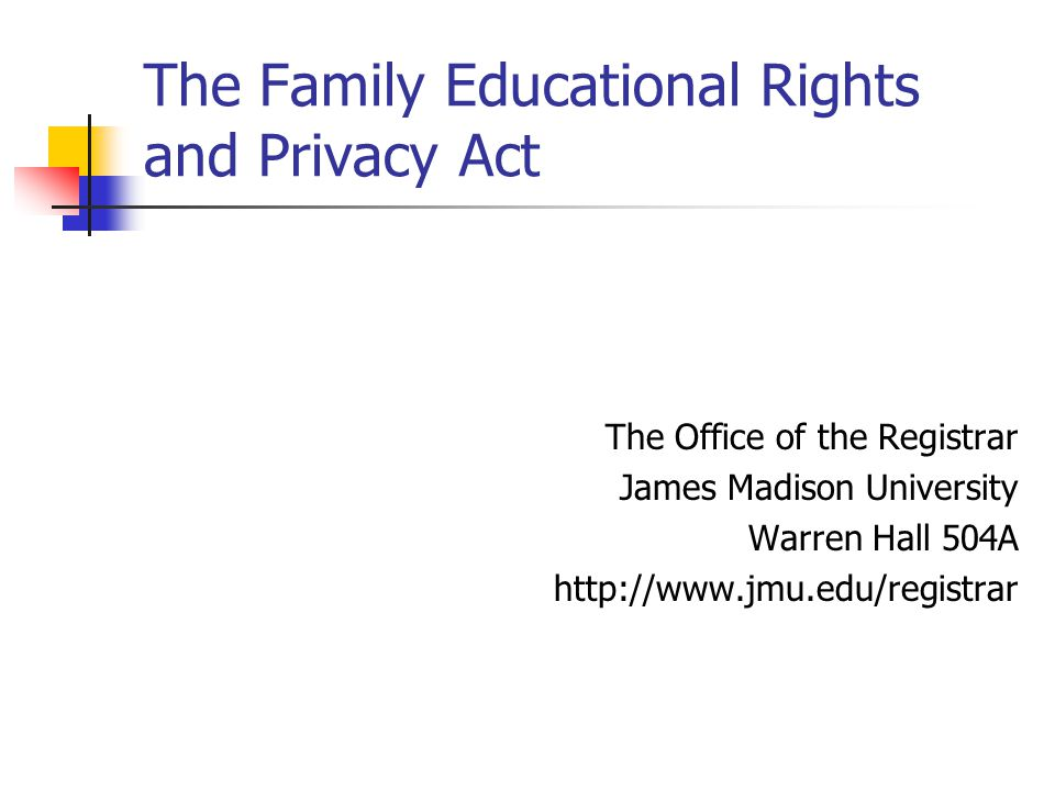 The Family Educational Rights and Privacy Act The Office of the Registrar James Madison University Warren Hall 504A http://www.jmu.edu/registrar