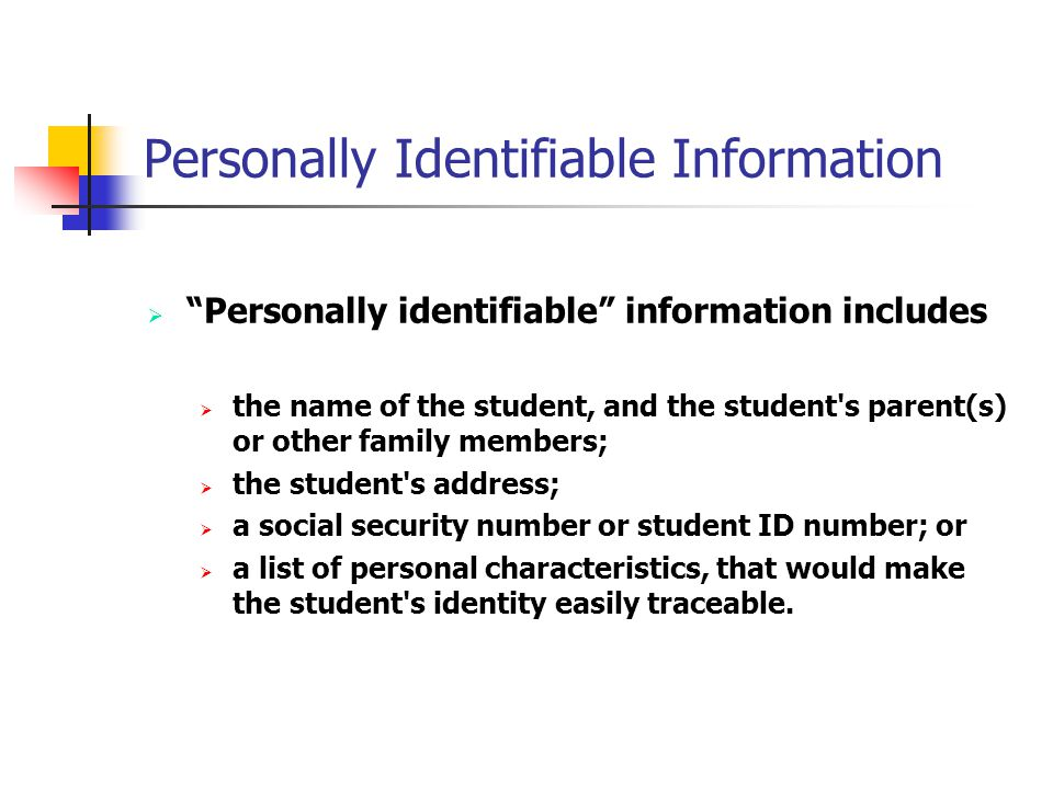 Personally Identifiable Information Personally identifiable information includes the name of the student, and the student s parent(s) or other family members; the student s address; a social security number or student ID number; or a list of personal characteristics, that would make the student s identity easily traceable.