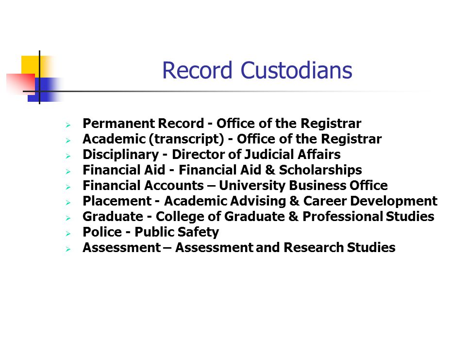 Record Custodians Permanent Record - Office of the Registrar Academic (transcript) - Office of the Registrar Disciplinary - Director of Judicial Affairs Financial Aid - Financial Aid & Scholarships Financial Accounts – University Business Office Placement - Academic Advising & Career Development Graduate - College of Graduate & Professional Studies Police - Public Safety Assessment – Assessment and Research Studies