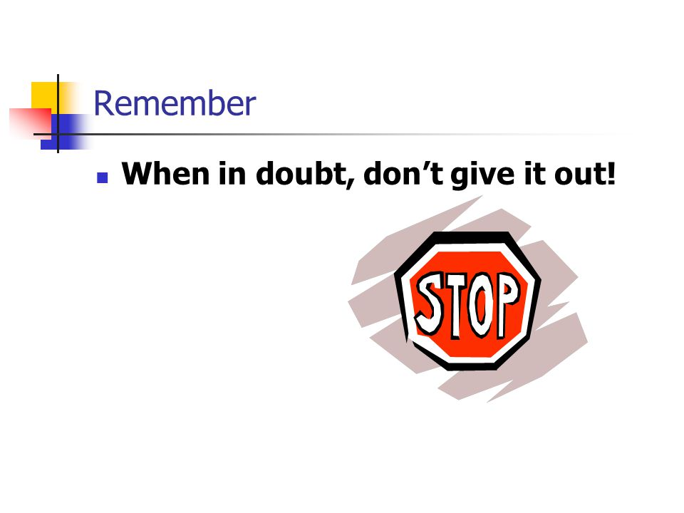 Remember When in doubt, dont give it out!