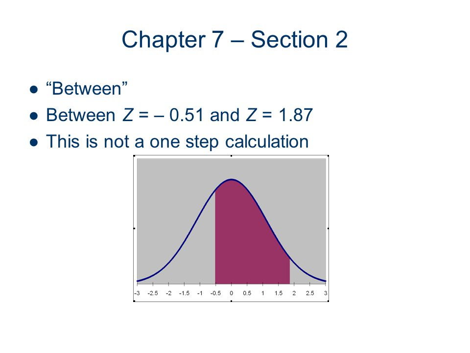 Chapter 7 – Section 2 Between Between Z = – 0.51 and Z = 1.87 This is not a one step calculation