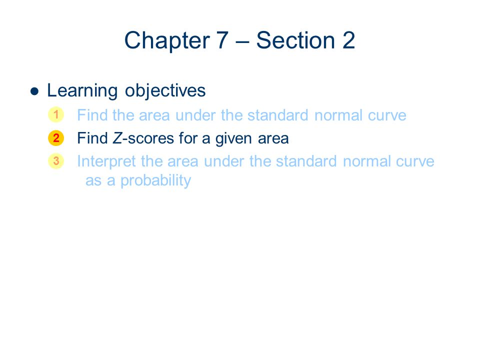 Chapter 7 – Section 2 Learning objectives Find the area under the standard normal curve Find Z-scores for a given area Interpret the area under the st