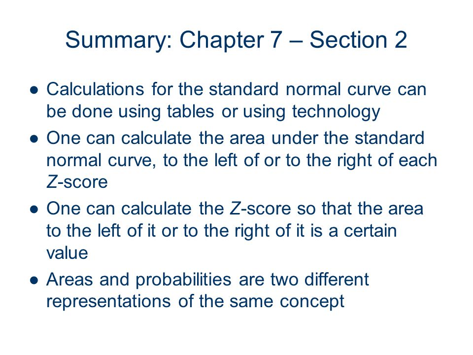 Summary: Chapter 7 – Section 2 Calculations for the standard normal curve can be done using tables or using technology One can calculate the area unde