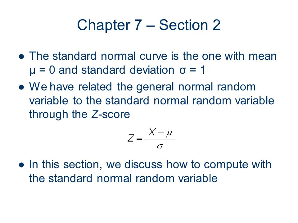 Chapter 7 – Section 2 The standard normal curve is the one with mean μ = 0 and standard deviation σ = 1 We have related the general normal random variable to the standard normal random variable through the Z-score In this section, we discuss how to compute with the standard normal random variable
