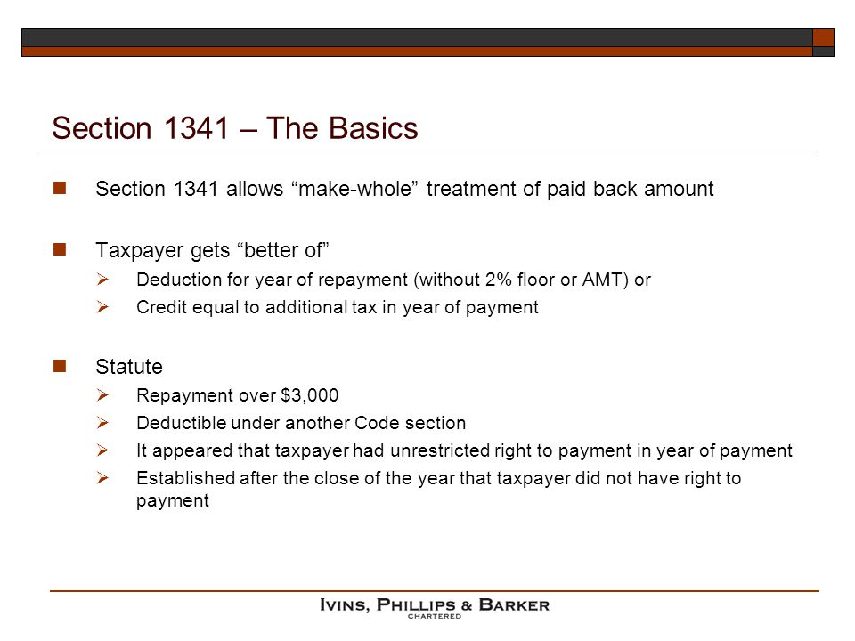Section 1341 – The Basics Section 1341 allows make-whole treatment of paid back amount Taxpayer gets better of Deduction for year of repayment (without 2% floor or AMT) or Credit equal to additional tax in year of payment Statute Repayment over $3,000 Deductible under another Code section It appeared that taxpayer had unrestricted right to payment in year of payment Established after the close of the year that taxpayer did not have right to payment
