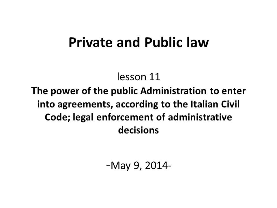 Private and Public law lesson 11 T he power of the public Administration to enter into agreements, according to the Italian Civil Code; legal enforcem