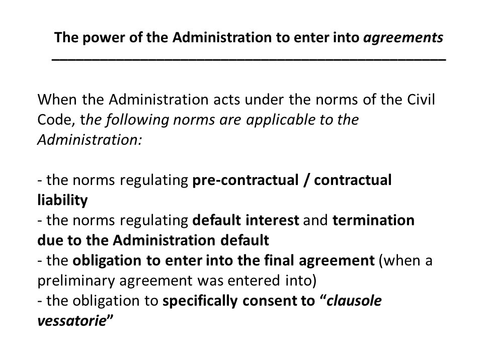 When the Administration acts under the norms of the Civil Code, the following norms are applicable to the Administration: - the norms regulating pre-contractual / contractual liability - the norms regulating default interest and termination due to the Administration default - the obligation to enter into the final agreement (when a preliminary agreement was entered into) - the obligation to specifically consent to clausole vessatorie The power of the Administration to enter into agreements _________________________________________________