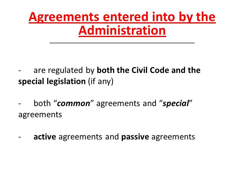 - are regulated by both the Civil Code and the special legislation (if any) - both common agreements and special agreements - active agreements and passive agreements Agreements entered into by the Administration _________________________________________________