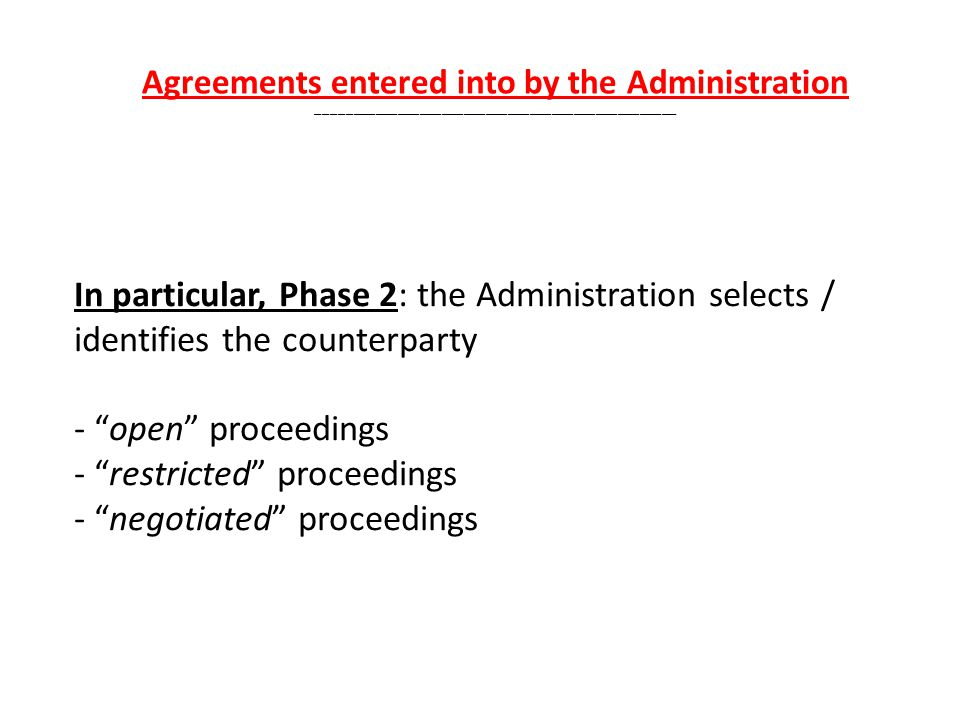 In particular, Phase 2: the Administration selects / identifies the counterparty - open proceedings - restricted proceedings - negotiated proceedings Agreements entered into by the Administration _________________________________________________
