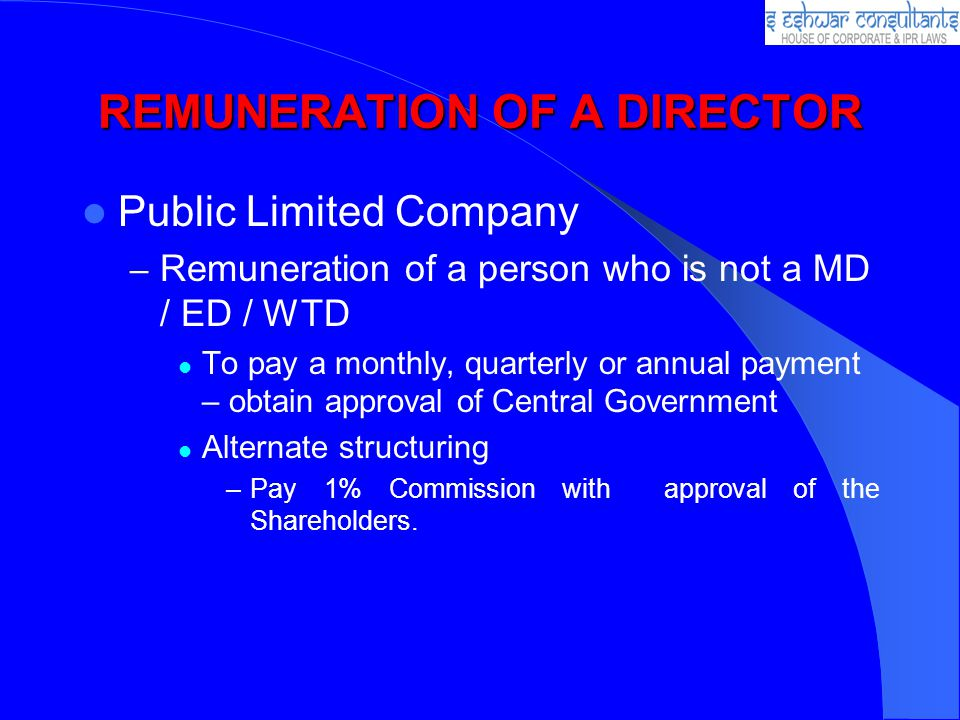 REMUNERATION OF A DIRECTOR Public Limited Company – Remuneration of a person who is not a MD / ED / WTD To pay a monthly, quarterly or annual payment – obtain approval of Central Government Alternate structuring –Pay 1% Commission with approval of the Shareholders.