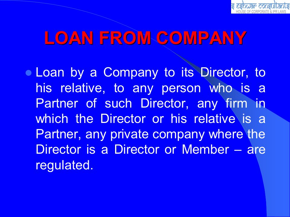 LOAN FROM COMPANY Loan by a Company to its Director, to his relative, to any person who is a Partner of such Director, any firm in which the Director or his relative is a Partner, any private company where the Director is a Director or Member – are regulated.