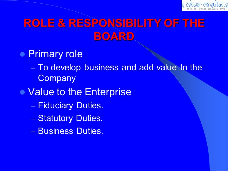 ROLE & RESPONSIBILITY OF THE BOARD Primary role – To develop business and add value to the Company Value to the Enterprise – Fiduciary Duties.