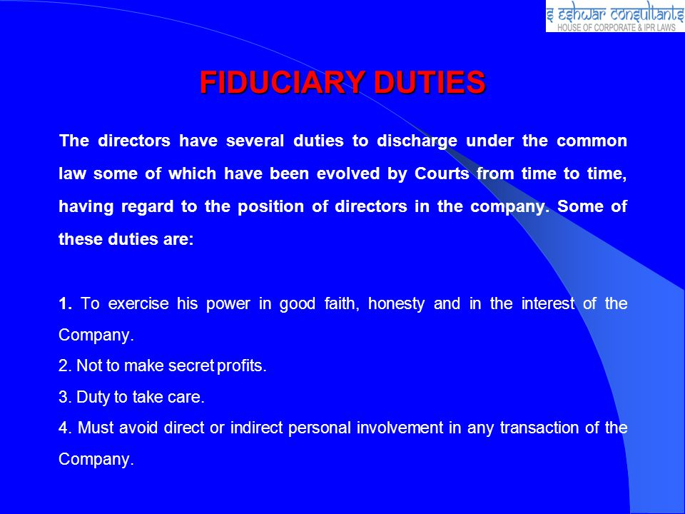 FIDUCIARY DUTIES The directors have several duties to discharge under the common law some of which have been evolved by Courts from time to time, having regard to the position of directors in the company.