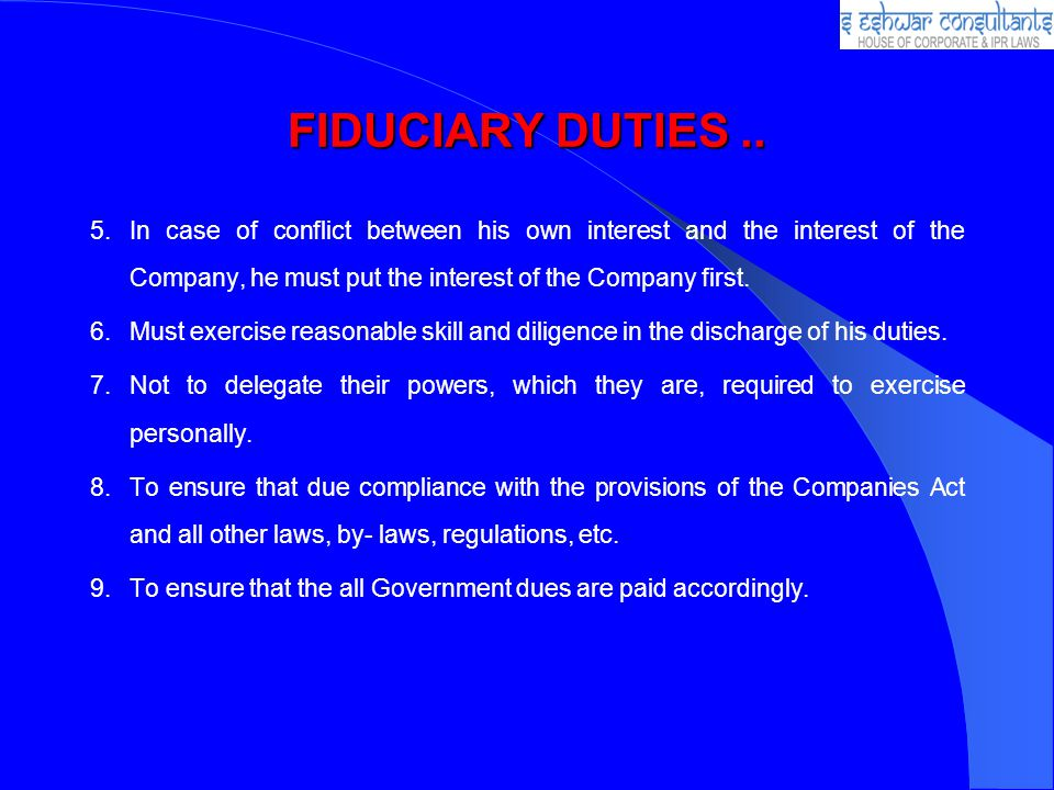 FIDUCIARY DUTIES.. 5.In case of conflict between his own interest and the interest of the Company, he must put the interest of the Company first. 6.Mu