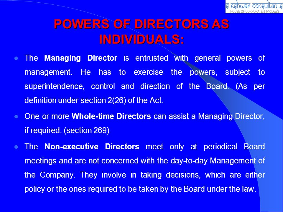 POWERS OF DIRECTORS AS INDIVIDUALS: The Managing Director is entrusted with general powers of management.