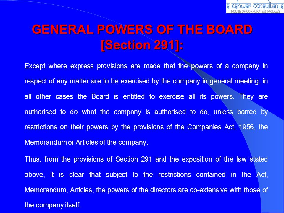 GENERAL POWERS OF THE BOARD [Section 291]: Except where express provisions are made that the powers of a company in respect of any matter are to be exercised by the company in general meeting, in all other cases the Board is entitled to exercise all its powers.