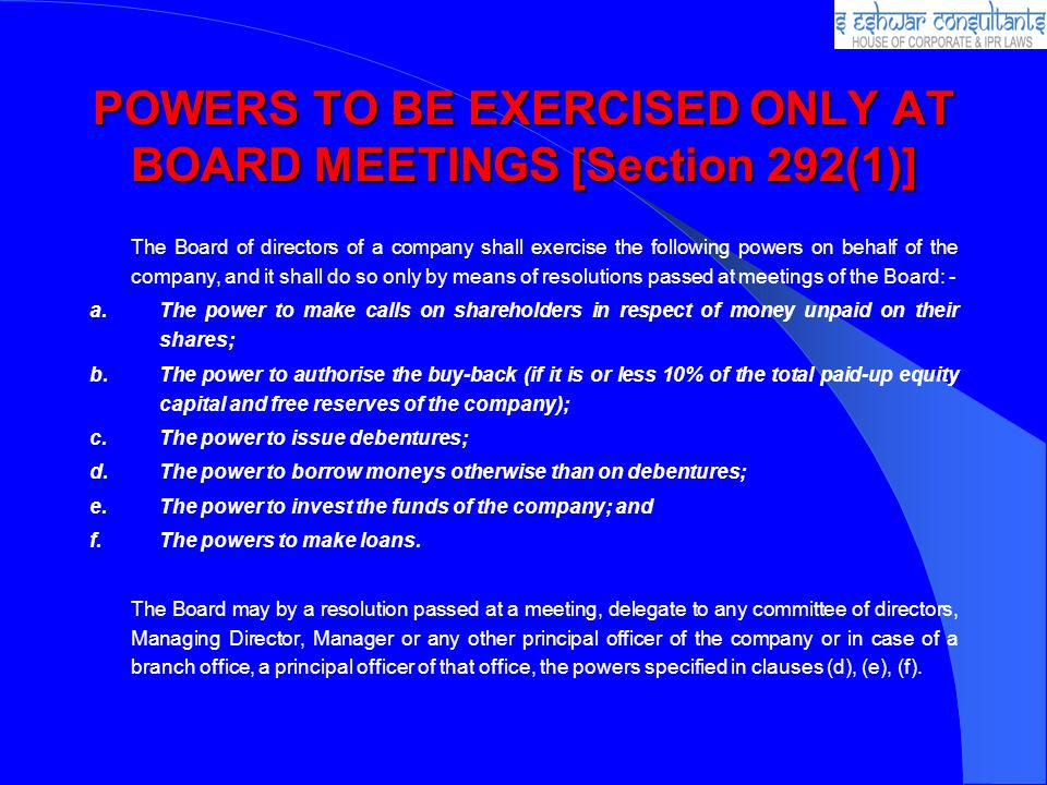 POWERS TO BE EXERCISED ONLY AT BOARD MEETINGS [Section 292(1)] The Board of directors of a company shall exercise the following powers on behalf of the company, and it shall do so only by means of resolutions passed at meetings of the Board: - a.The power to make calls on shareholders in respect of money unpaid on their shares; b.The power to authorise the buy-back (if it is or less 10% of the total paid-up equity capital and free reserves of the company); c.The power to issue debentures; d.The power to borrow moneys otherwise than on debentures; e.The power to invest the funds of the company; and f.The powers to make loans.