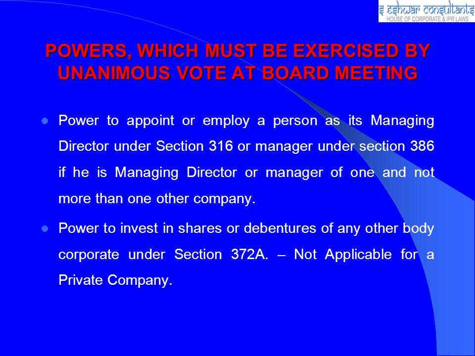 POWERS, WHICH MUST BE EXERCISED BY UNANIMOUS VOTE AT BOARD MEETING Power to appoint or employ a person as its Managing Director under Section 316 or manager under section 386 if he is Managing Director or manager of one and not more than one other company.