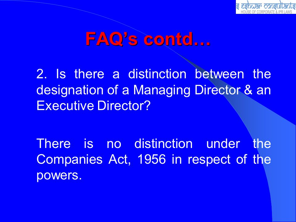 FAQs contd… 2. Is there a distinction between the designation of a Managing Director & an Executive Director? There is no distinction under the Compan