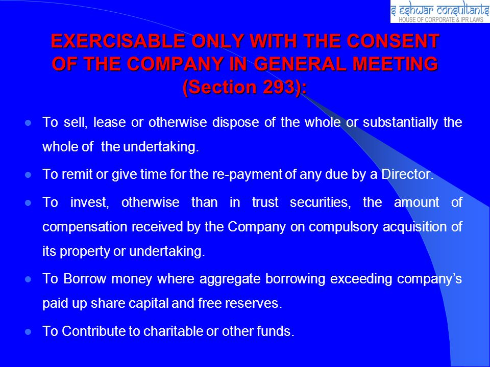 EXERCISABLE ONLY WITH THE CONSENT OF THE COMPANY IN GENERAL MEETING (Section 293): To sell, lease or otherwise dispose of the whole or substantially the whole of the undertaking.