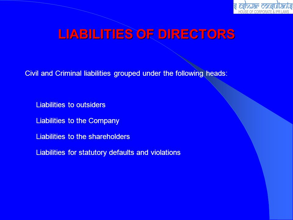 LIABILITIES OF DIRECTORS Civil and Criminal liabilities grouped under the following heads: Liabilities to outsiders Liabilities to the Company Liabili