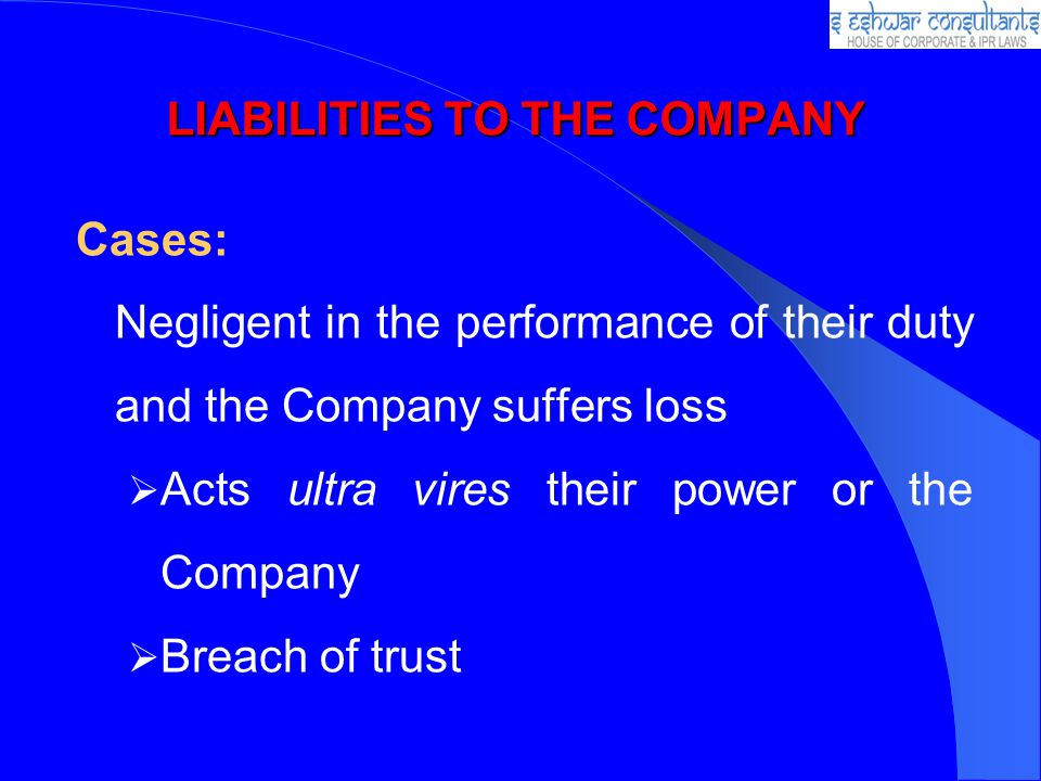 LIABILITIES TO THE COMPANY Cases: Negligent in the performance of their duty and the Company suffers loss Acts ultra vires their power or the Company Breach of trust