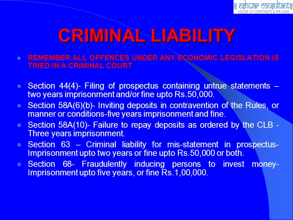 CRIMINAL LIABILITY REMEMBER ALL OFFENCES UNDER ANY ECONOMIC LEGISLATION IS TRIED IN A CRIMINAL COURT Section 44(4)- Filing of prospectus containing untrue statements – two years imprisonment and/or fine upto Rs.50,000.