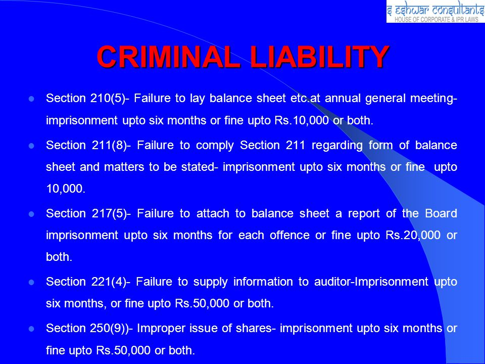 CRIMINAL LIABILITY Section 210(5)- Failure to lay balance sheet etc.at annual general meeting- imprisonment upto six months or fine upto Rs.10,000 or both.