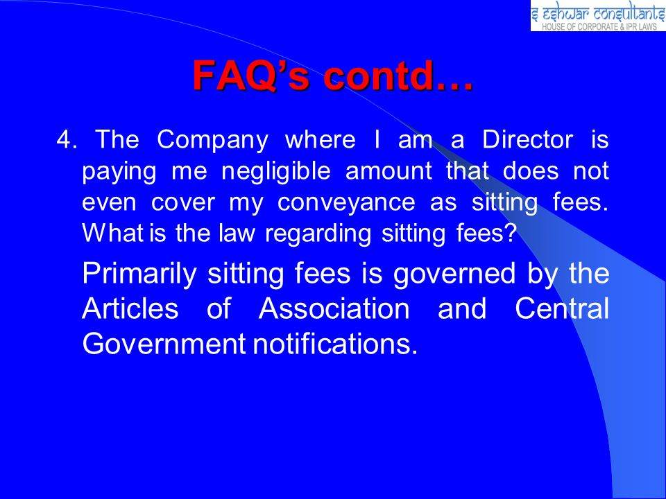 FAQs contd… 4. The Company where I am a Director is paying me negligible amount that does not even cover my conveyance as sitting fees. What is the la