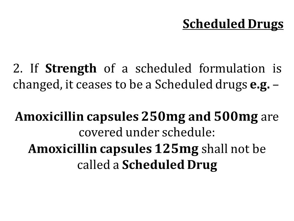 2. If Strength of a scheduled formulation is changed, it ceases to be a Scheduled drugs e.g. – Amoxicillin capsules 250mg and 500mg are covered under