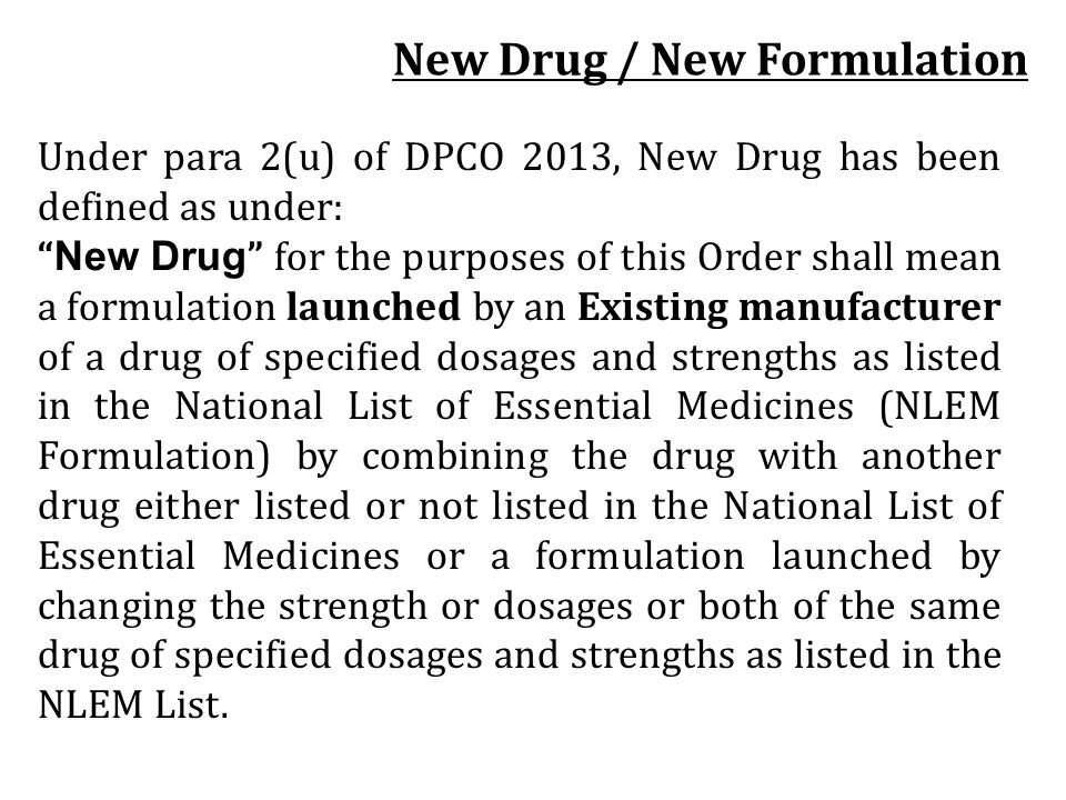 Under para 2(u) of DPCO 2013, New Drug has been defined as under: New Drug for the purposes of this Order shall mean a formulation launched by an Exis