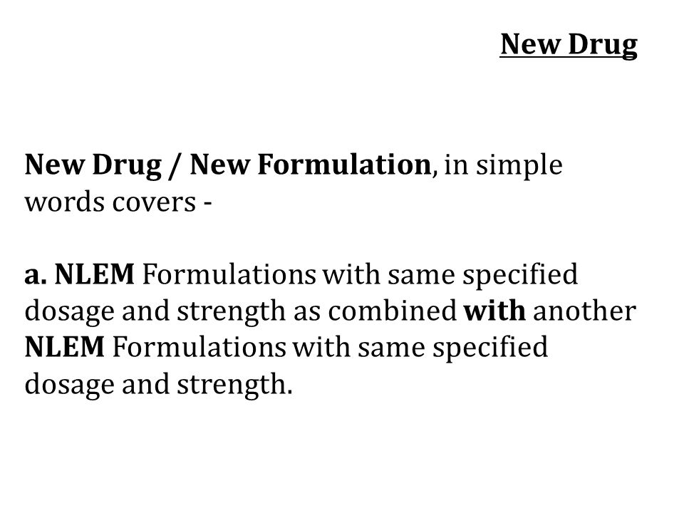 New Drug / New Formulation, in simple words covers - a. NLEM Formulations with same specified dosage and strength as combined with another NLEM Formul