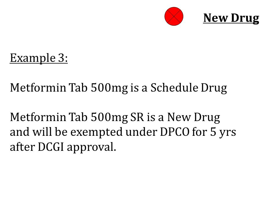 Example 3: Metformin Tab 500mg is a Schedule Drug Metformin Tab 500mg SR is a New Drug and will be exempted under DPCO for 5 yrs after DCGI approval.
