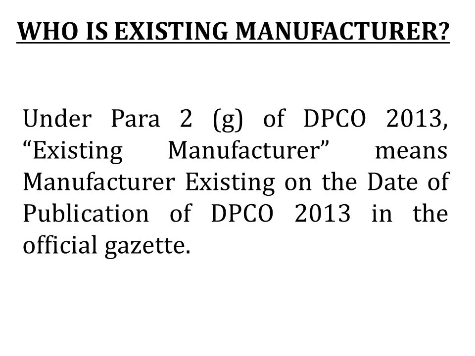 Under Para 2 (g) of DPCO 2013, Existing Manufacturer means Manufacturer Existing on the Date of Publication of DPCO 2013 in the official gazette. WHO