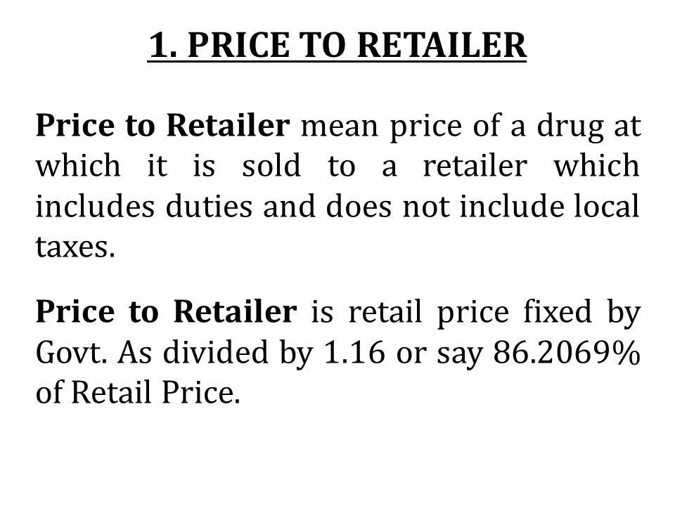 Price to Retailer mean price of a drug at which it is sold to a retailer which includes duties and does not include local taxes. Price to Retailer is