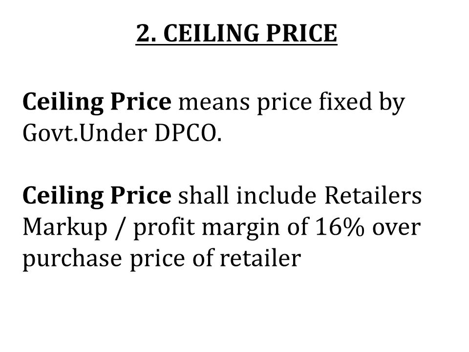 Ceiling Price means price fixed by Govt.Under DPCO. Ceiling Price shall include Retailers Markup / profit margin of 16% over purchase price of retaile