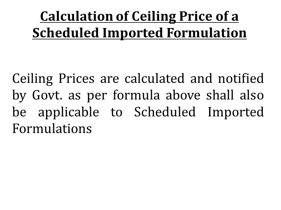 Ceiling Prices are calculated and notified by Govt. as per formula above shall also be applicable to Scheduled Imported Formulations Calculation of Ce