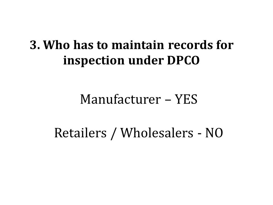 Manufacturer – YES Retailers / Wholesalers - NO 3. Who has to maintain records for inspection under DPCO