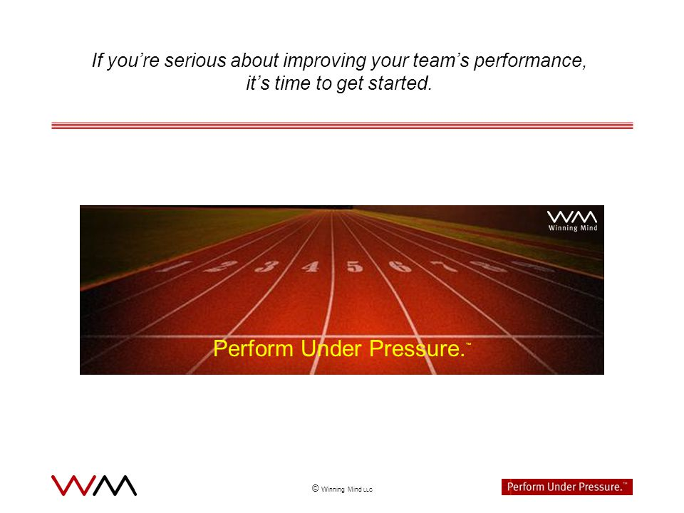 © Winning Mind LLC If youre serious about improving your teams performance, its time to get started.