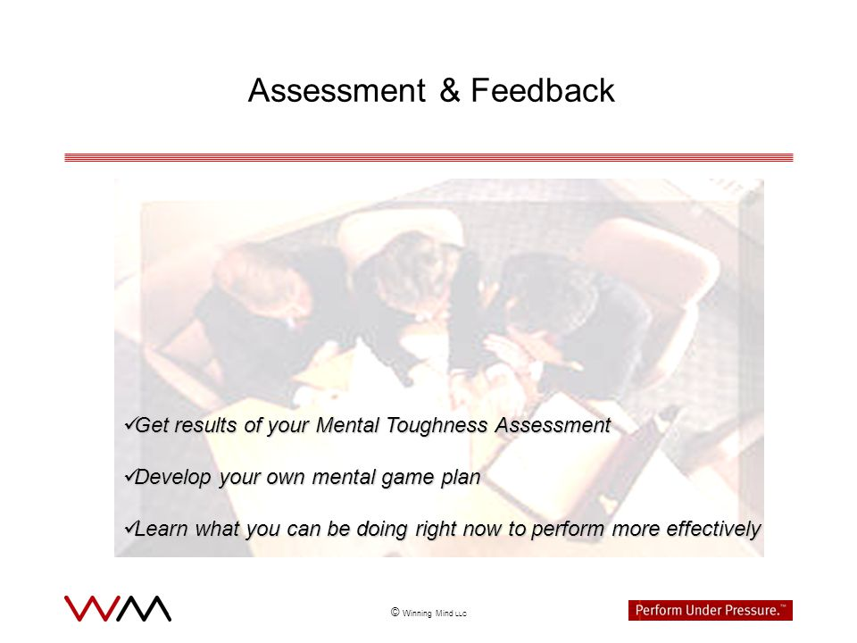 © Winning Mind LLC Assessment & Feedback Get results of your Mental Toughness Assessment Get results of your Mental Toughness Assessment Develop your own mental game plan Develop your own mental game plan Learn what you can be doing right now to perform more effectively Learn what you can be doing right now to perform more effectively